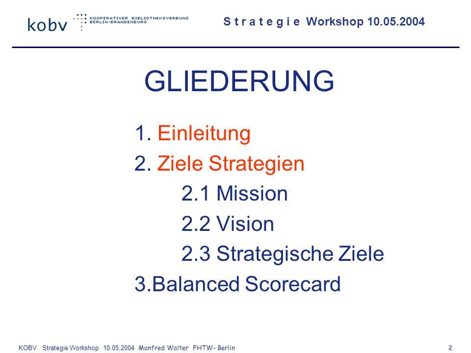 S t r a t e g i e Workshop 10.05.2004 KOBV Strategie Workshop 10.05.2004 Manfred Walter FHTW- Berlin 3 Vision / Mission Strategische Ziele Messgrößen Zielvorgaben Maßnahmen Controlling Anpassung / Neuausrichtung Steuerungskreislauf