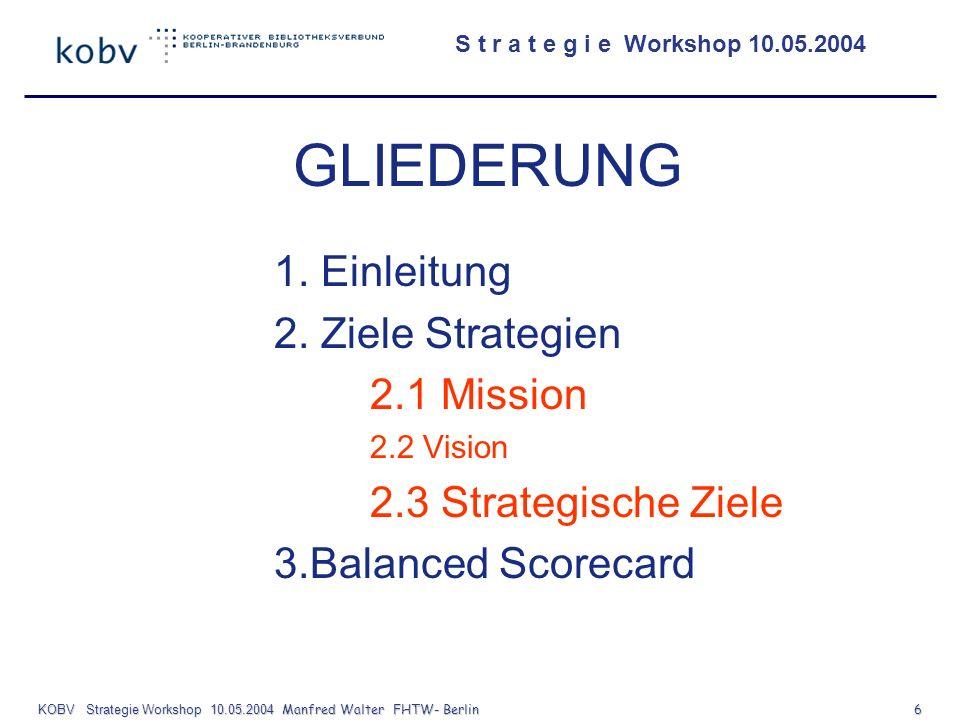 S t r a t e g i e Workshop 10.05.2004 KOBV Strategie Workshop 10.05.2004 Manfred Walter FHTW- Berlin 6 GLIEDERUNG 1. Einleitung 2. Ziele Strategien 2.