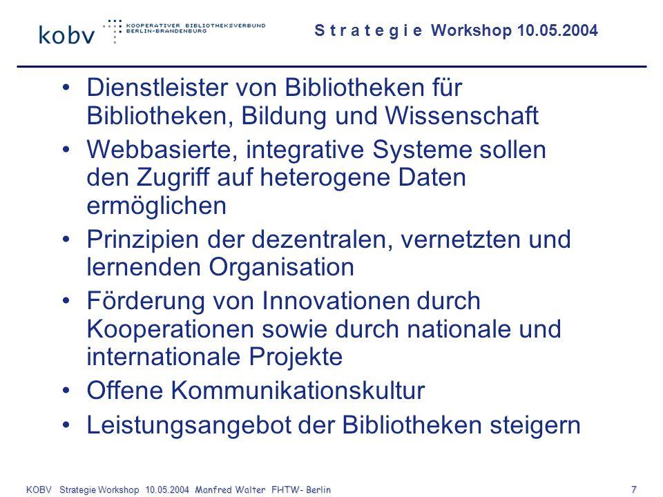 S t r a t e g i e Workshop 10.05.2004 KOBV Strategie Workshop 10.05.2004 Manfred Walter FHTW- Berlin 8 Vision Der KOBV will sich zu einem Vorreiter für Verbundlösungen auf der Basis internet- basierter Technologien und vernetzten Organisationsmodellen in Deutschland entwickeln.