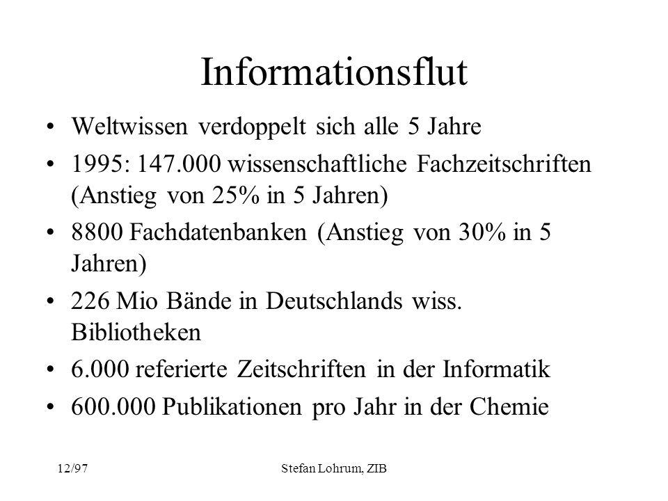 12/97Stefan Lohrum, ZIB Informationsflut Weltwissen verdoppelt sich alle 5 Jahre 1995: 147.000 wissenschaftliche Fachzeitschriften (Anstieg von 25% in