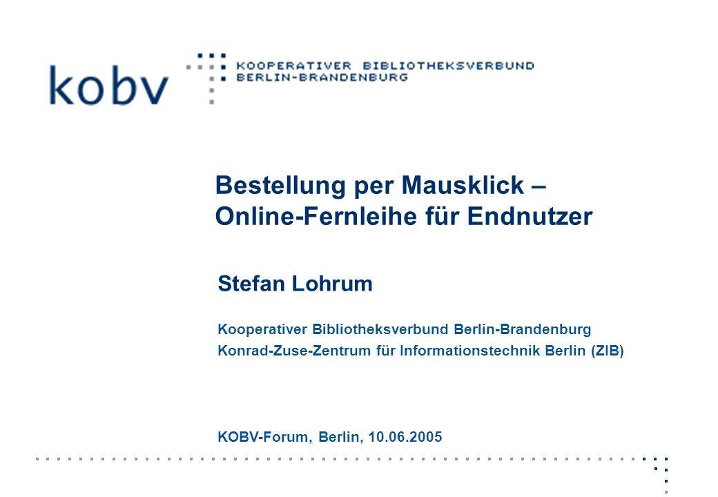 Bestellung per Mausklick – Online-Fernleihe für Endnutzer Stefan Lohrum Kooperativer Bibliotheksverbund Berlin-Brandenburg Konrad-Zuse-Zentrum für Inf