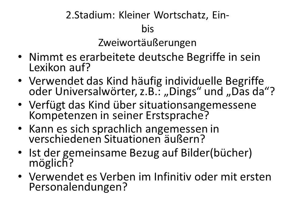 2.Stadium: Kleiner Wortschatz, Ein- bis Zweiwortäußerungen Nimmt es erarbeitete deutsche Begriffe in sein Lexikon auf.