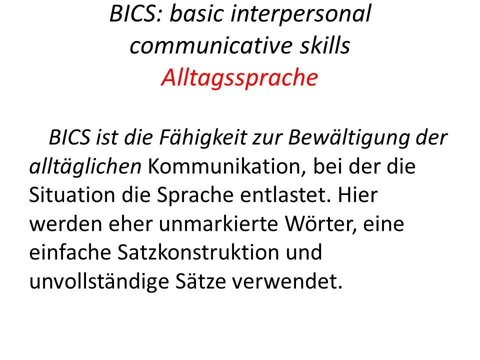 BICS: basic interpersonal communicative skills Alltagssprache BICS ist die Fähigkeit zur Bewältigung der alltäglichen Kommunikation, bei der die Situation die Sprache entlastet.