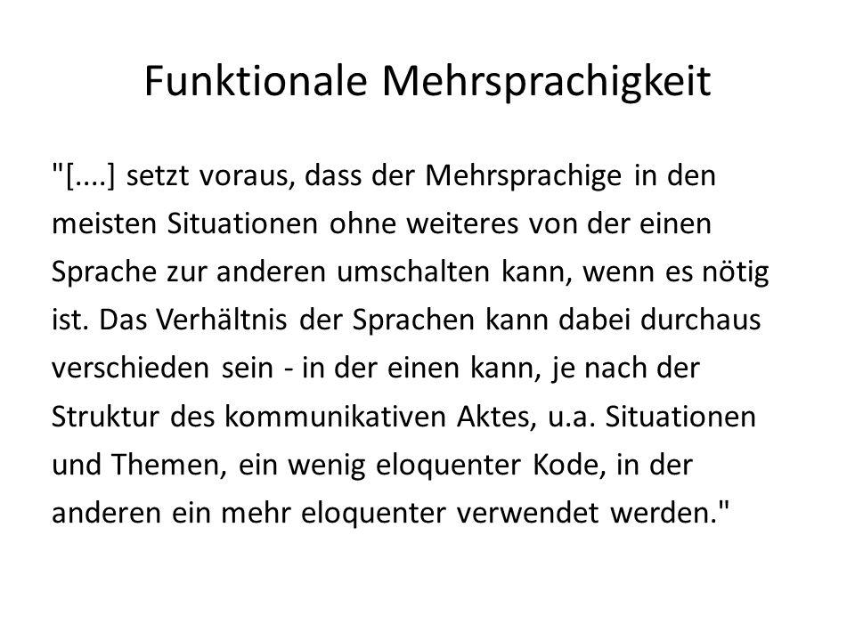 Funktionale Mehrsprachigkeit [....] setzt voraus, dass der Mehrsprachige in den meisten Situationen ohne weiteres von der einen Sprache zur anderen umschalten kann, wenn es nötig ist.