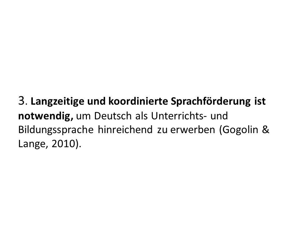 3. Langzeitige und koordinierte Sprachförderung ist notwendig, um Deutsch als Unterrichts und Bildungssprache hinreichend zu erwerben (Gogolin & Lange