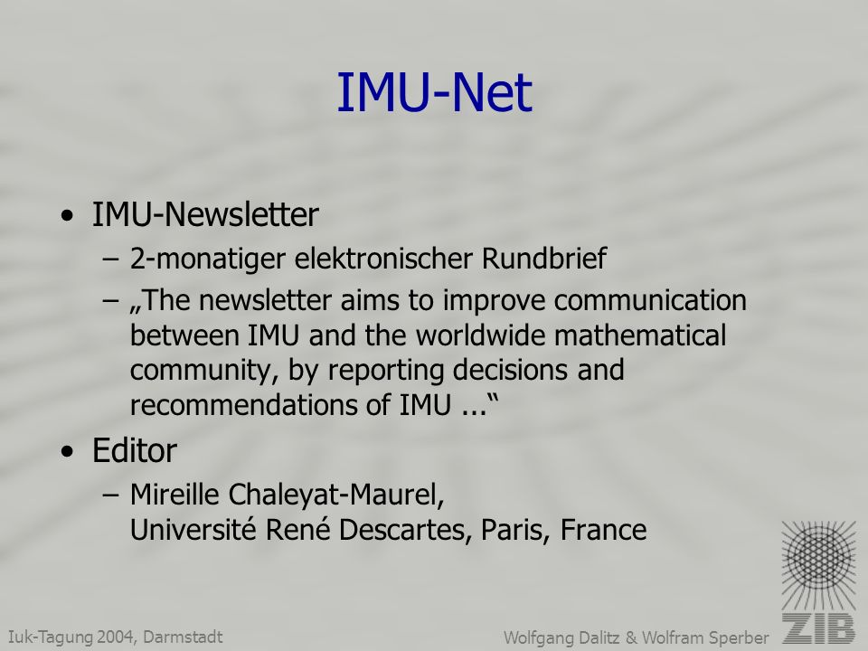 Iuk-Tagung 2004, Darmstadt Wolfgang Dalitz & Wolfram Sperber IMU-Net IMU-Newsletter –2-monatiger elektronischer Rundbrief –The newsletter aims to improve communication between IMU and the worldwide mathematical community, by reporting decisions and recommendations of IMU...