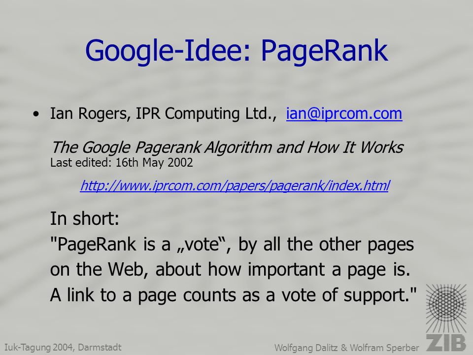 Iuk-Tagung 2004, Darmstadt Wolfgang Dalitz & Wolfram Sperber Google-Idee: PageRank Ian Rogers, IPR Computing Ltd., ian@iprcom.com The Google Pagerank Algorithm and How It Works Last edited: 16th May 2002ian@iprcom.com http://www.iprcom.com/papers/pagerank/index.html In short: PageRank is a vote, by all the other pages on the Web, about how important a page is.