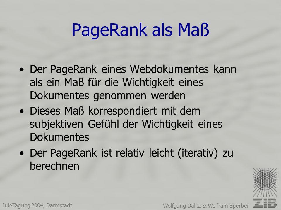 Iuk-Tagung 2004, Darmstadt Wolfgang Dalitz & Wolfram Sperber PageRank als Maß Der PageRank eines Webdokumentes kann als ein Maß für die Wichtigkeit eines Dokumentes genommen werden Dieses Maß korrespondiert mit dem subjektiven Gefühl der Wichtigkeit eines Dokumentes Der PageRank ist relativ leicht (iterativ) zu berechnen