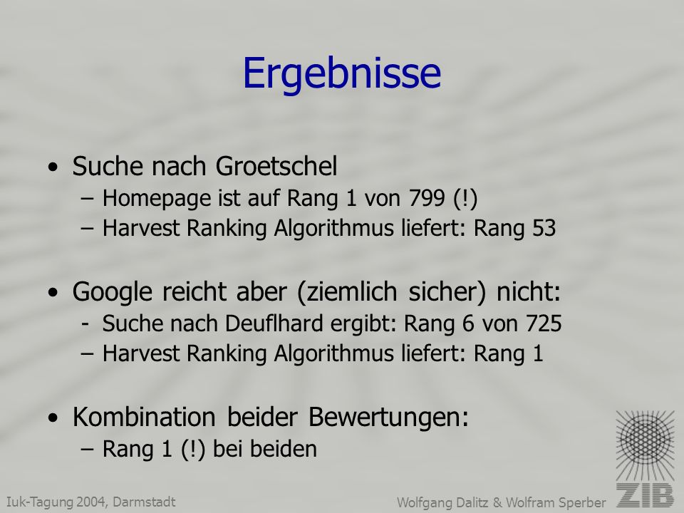 Iuk-Tagung 2004, Darmstadt Wolfgang Dalitz & Wolfram Sperber Ergebnisse Suche nach Groetschel –Homepage ist auf Rang 1 von 799 (!) –Harvest Ranking Algorithmus liefert: Rang 53 Google reicht aber (ziemlich sicher) nicht: -Suche nach Deuflhard ergibt: Rang 6 von 725 –Harvest Ranking Algorithmus liefert: Rang 1 Kombination beider Bewertungen: –Rang 1 (!) bei beiden