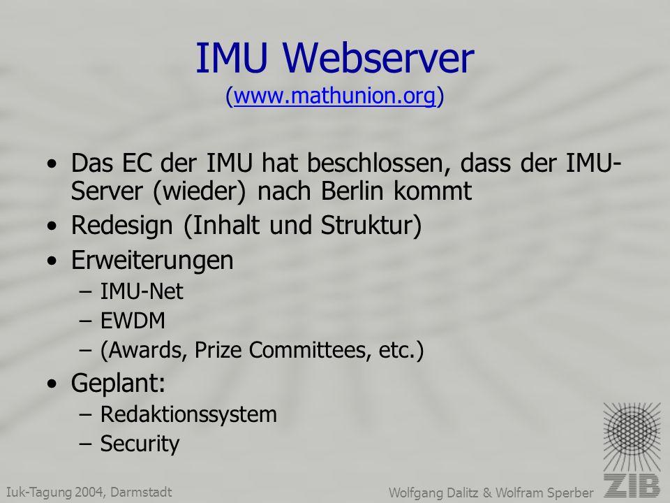 Iuk-Tagung 2004, Darmstadt Wolfgang Dalitz & Wolfram Sperber IMU Webserver (www.mathunion.org)www.mathunion.org Das EC der IMU hat beschlossen, dass der IMU- Server (wieder) nach Berlin kommt Redesign (Inhalt und Struktur) Erweiterungen –IMU-Net –EWDM –(Awards, Prize Committees, etc.) Geplant: –Redaktionssystem –Security