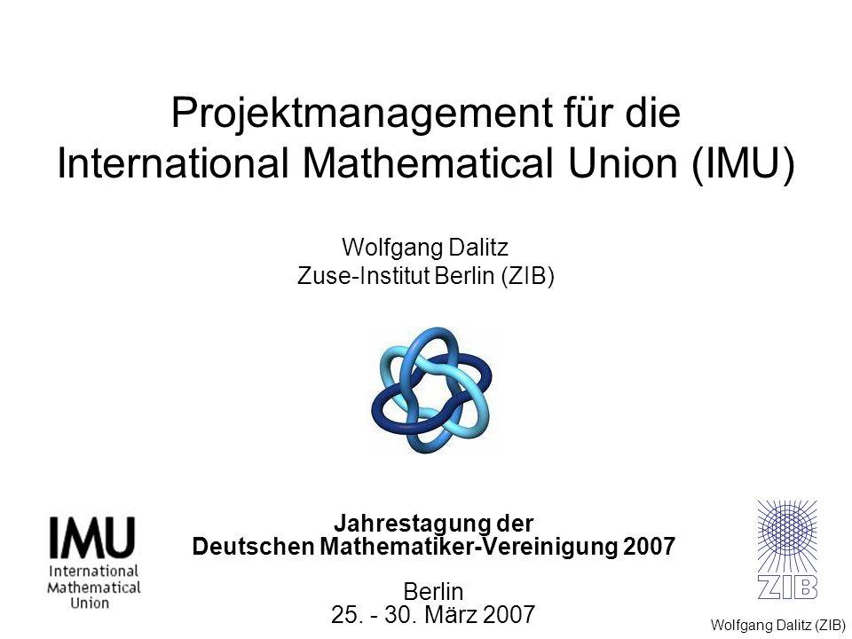 Wolfgang Dalitz (ZIB) Jahrestagung der Deutschen Mathematiker-Vereinigung 2007 Berlin 25. - 30. März 2007 Projektmanagement für die International Math