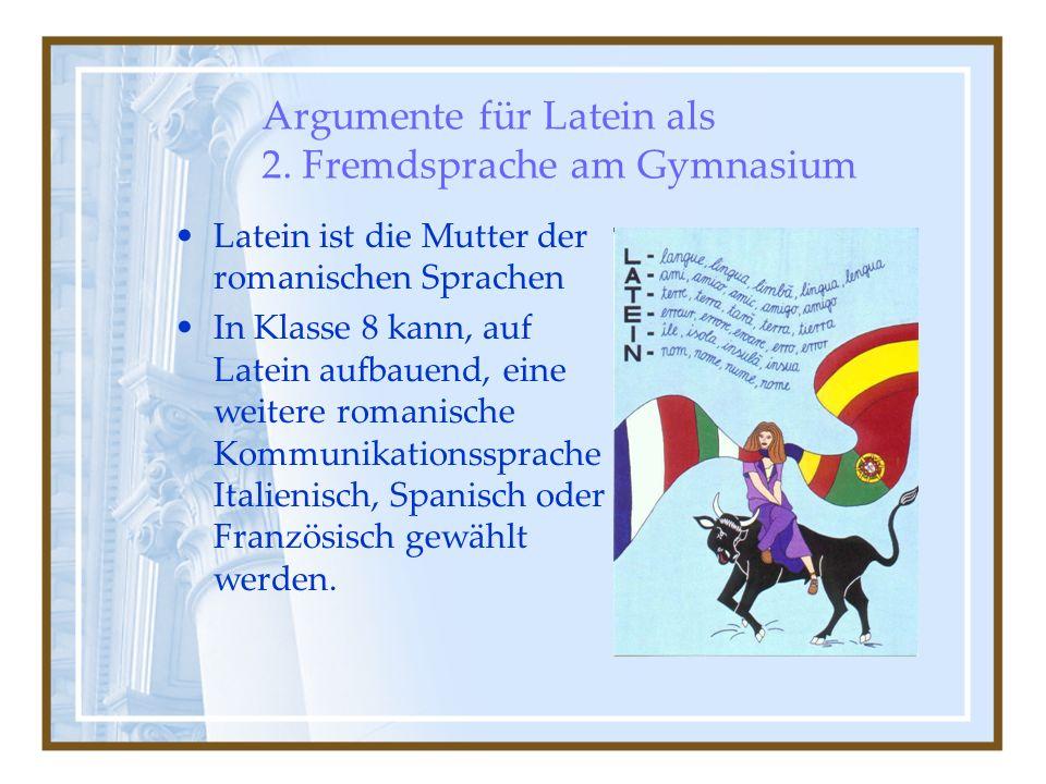 Argumente für Latein als 2. Fremdsprache am Gymnasium Latein ist die Mutter der romanischen Sprachen In Klasse 8 kann, auf Latein aufbauend, eine weit