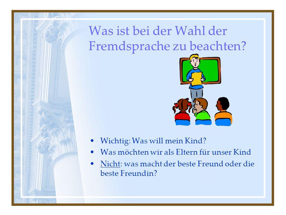 Was ist bei der Wahl der Fremdsprache zu beachten? Wichtig: Was will mein Kind? Was möchten wir als Eltern für unser Kind Nicht: was macht der beste F