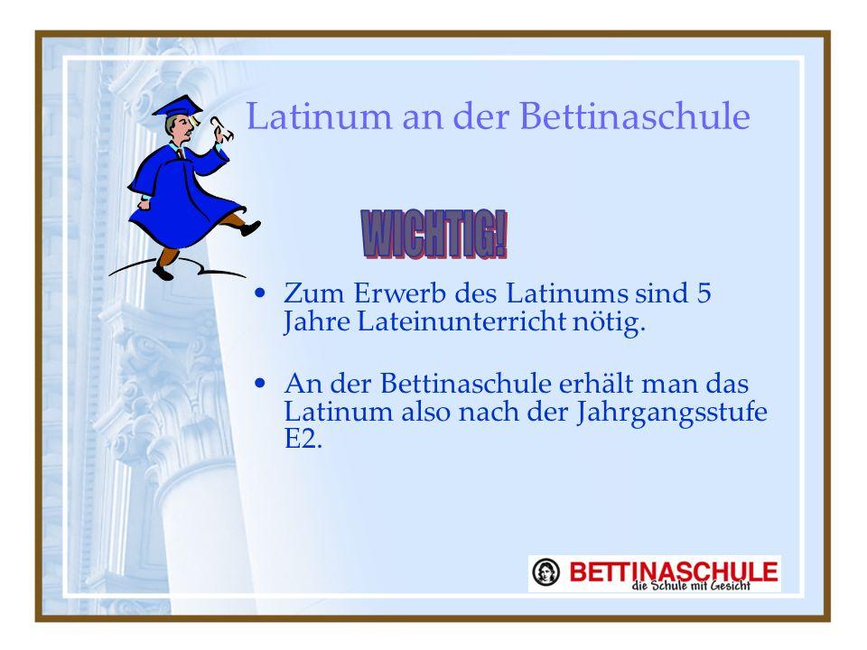 Latinum an der Bettinaschule Zum Erwerb des Latinums sind 5 Jahre Lateinunterricht nötig.