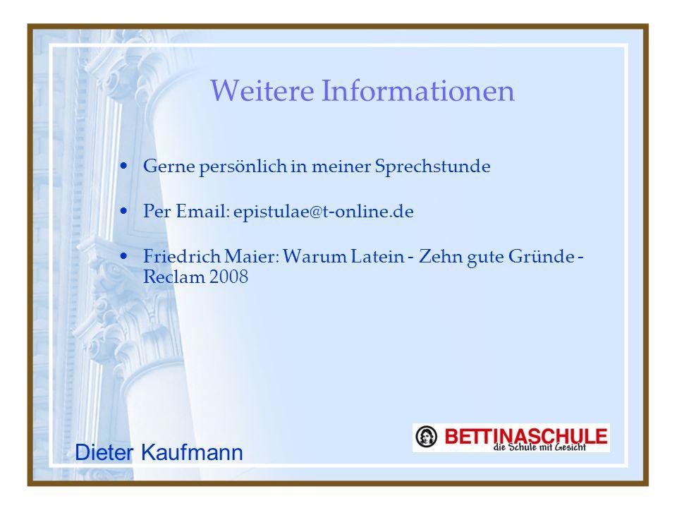 Weitere Informationen Gerne persönlich in meiner Sprechstunde Per Email: epistulae@t-online.de Friedrich Maier: Warum Latein - Zehn gute Gründe - Reclam 2008 Dieter Kaufmann
