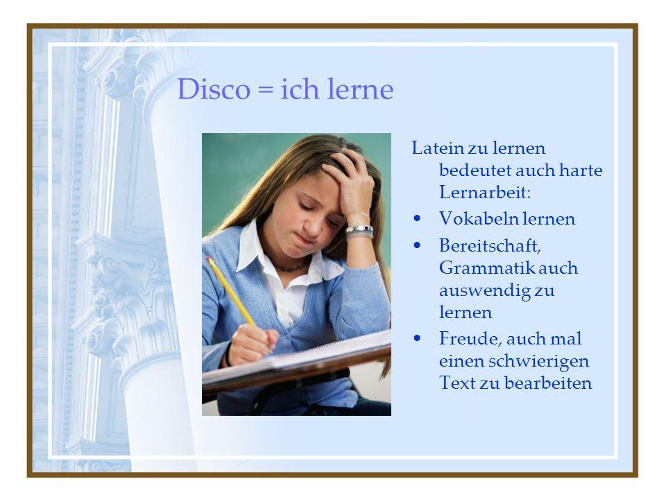Disco = ich lerne Latein zu lernen bedeutet auch harte Lernarbeit: Vokabeln lernen Bereitschaft, Grammatik auch auswendig zu lernen Freude, auch mal einen schwierigen Text zu bearbeiten