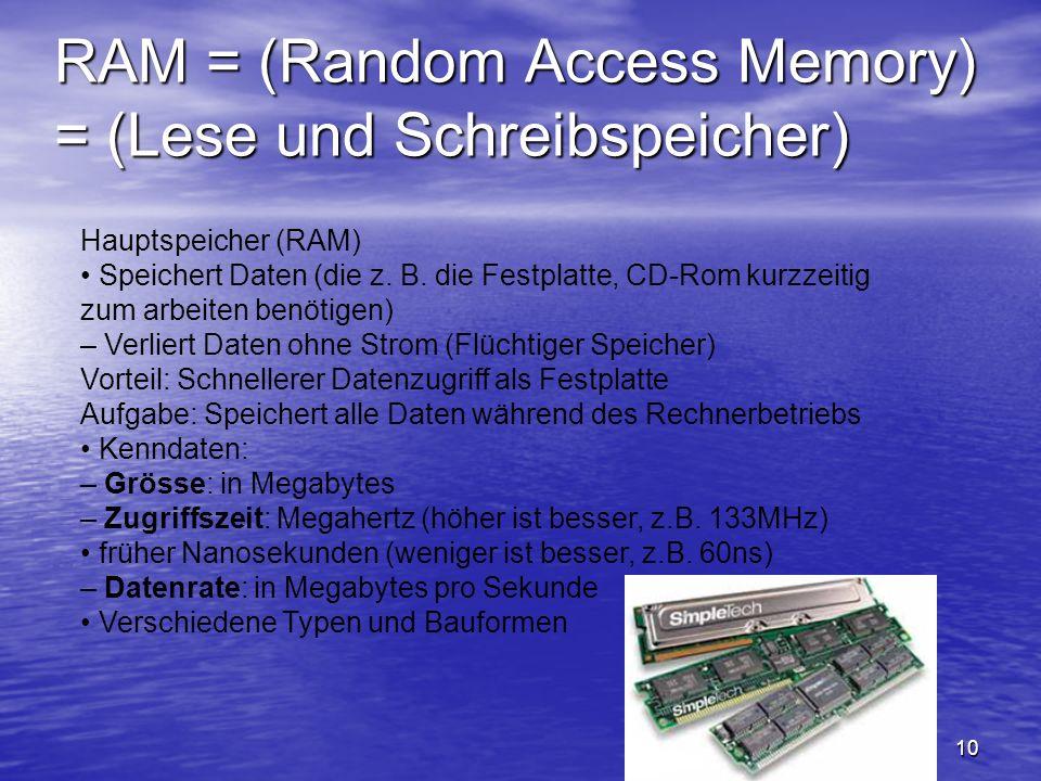 10 RAM = (Random Access Memory) = (Lese und Schreibspeicher) Hauptspeicher (RAM) Speichert Daten (die z. B. die Festplatte, CD-Rom kurzzeitig zum arbe