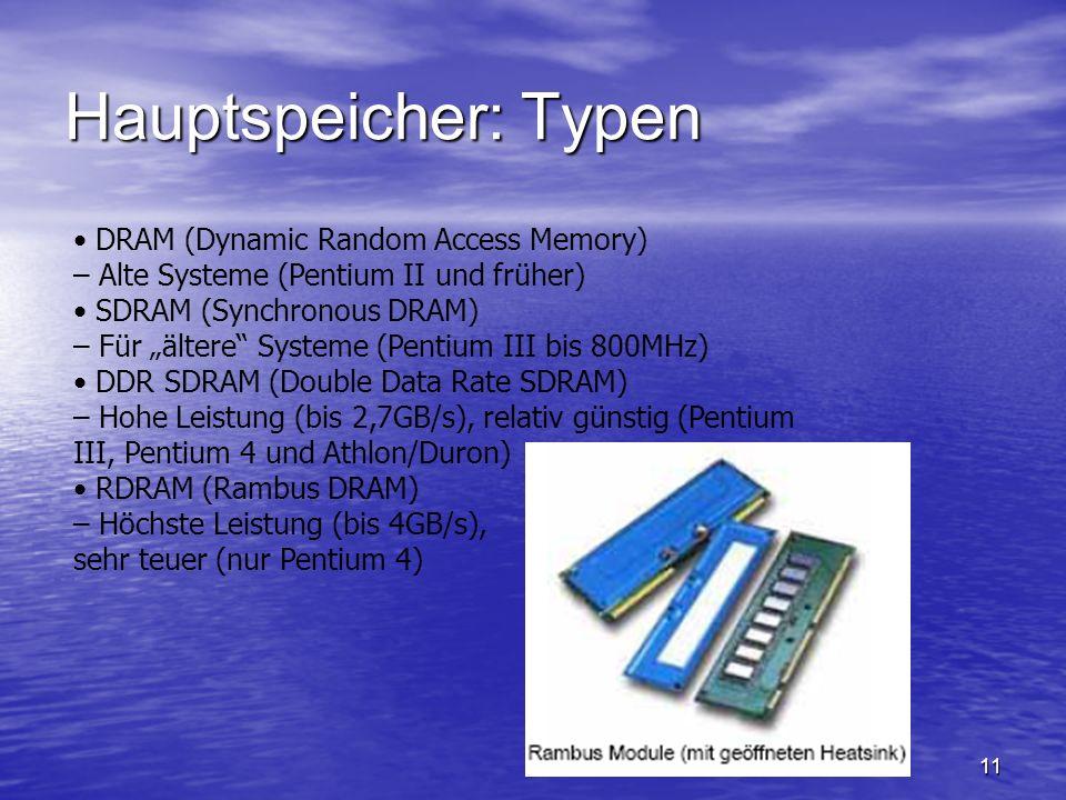 11 Hauptspeicher: Typen DRAM (Dynamic Random Access Memory) – Alte Systeme (Pentium II und früher) SDRAM (Synchronous DRAM) – Für ältere Systeme (Pent