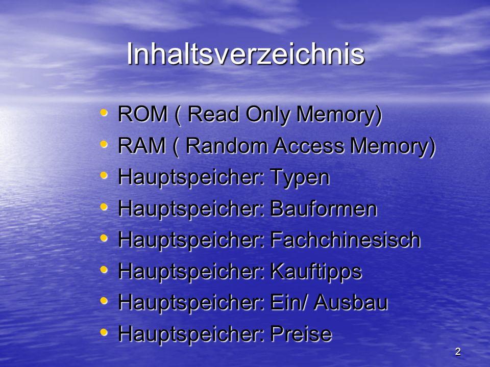 2 Inhaltsverzeichnis ROM ( Read Only Memory) ROM ( Read Only Memory) RAM ( Random Access Memory) RAM ( Random Access Memory) Hauptspeicher: Typen Haup