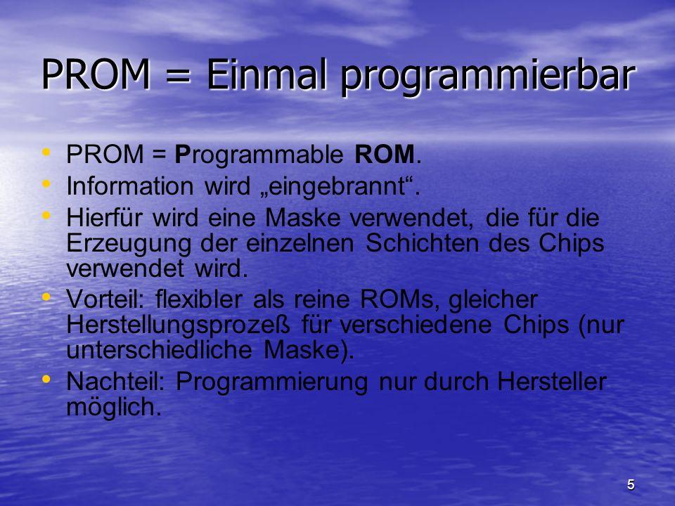 5 PROM = Einmal programmierbar PROM = Programmable ROM. Information wird eingebrannt. Hierfür wird eine Maske verwendet, die für die Erzeugung der ein