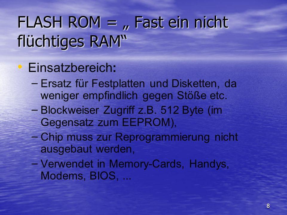 8 FLASH ROM = Fast ein nicht flüchtiges RAM Einsatzbereich: – – Ersatz für Festplatten und Disketten, da weniger empfindlich gegen Stöße etc. – – Bloc
