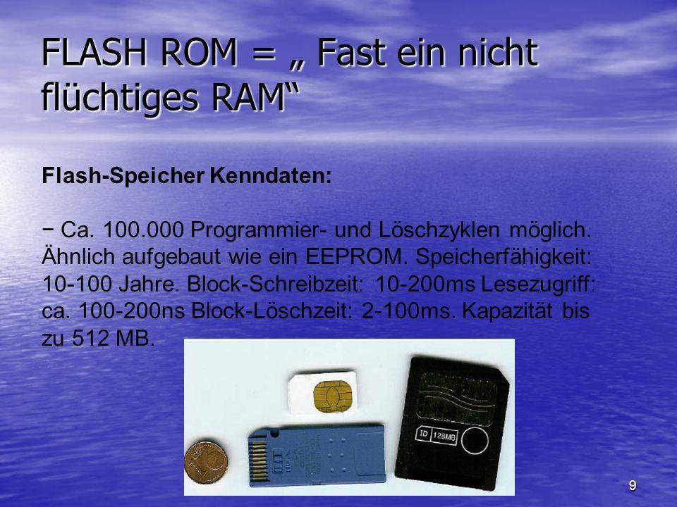 9 FLASH ROM = Fast ein nicht flüchtiges RAM Flash-Speicher Kenndaten: Ca. 100.000 Programmier- und Löschzyklen möglich. Ähnlich aufgebaut wie ein EEPR