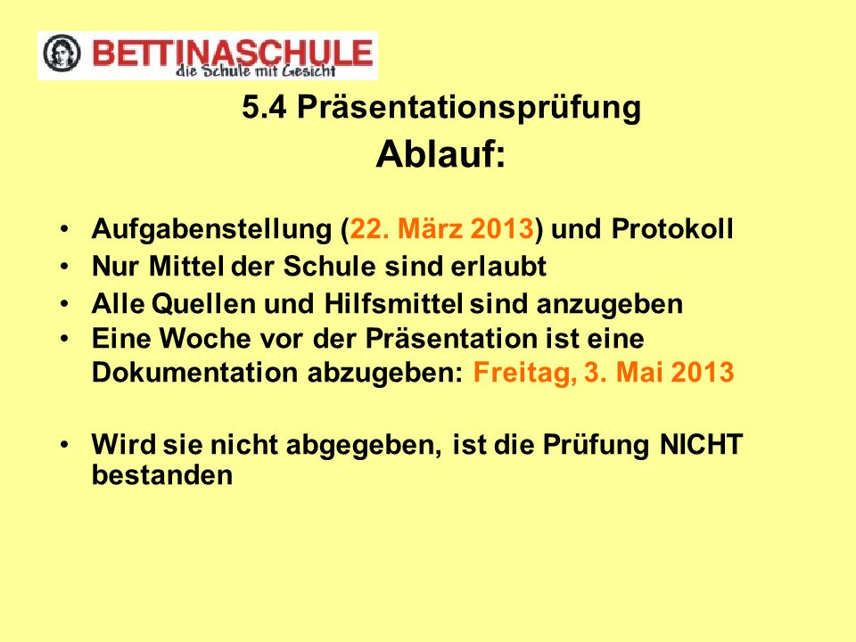 5.4 Präsentationsprüfung Ablauf: Aufgabenstellung (22. März 2013) und Protokoll Nur Mittel der Schule sind erlaubt Alle Quellen und Hilfsmittel sind a
