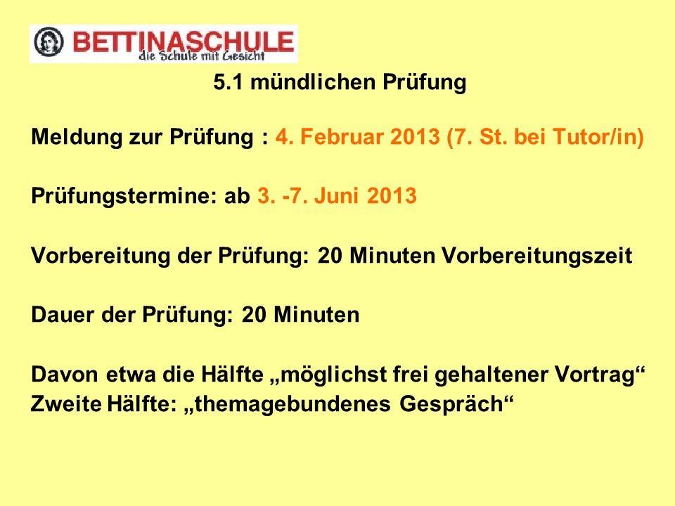 5.1 mündlichen Prüfung Meldung zur Prüfung : 4. Februar 2013 (7. St. bei Tutor/in) Prüfungstermine: ab 3. -7. Juni 2013 Vorbereitung der Prüfung: 20 M