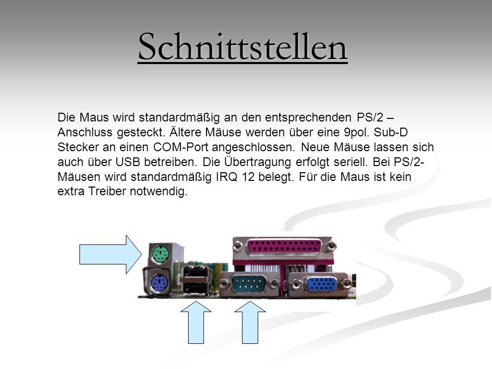 Die Maus wird standardmäßig an den entsprechenden PS/2 – Anschluss gesteckt. Ältere Mäuse werden über eine 9pol. Sub-D Stecker an einen COM-Port anges