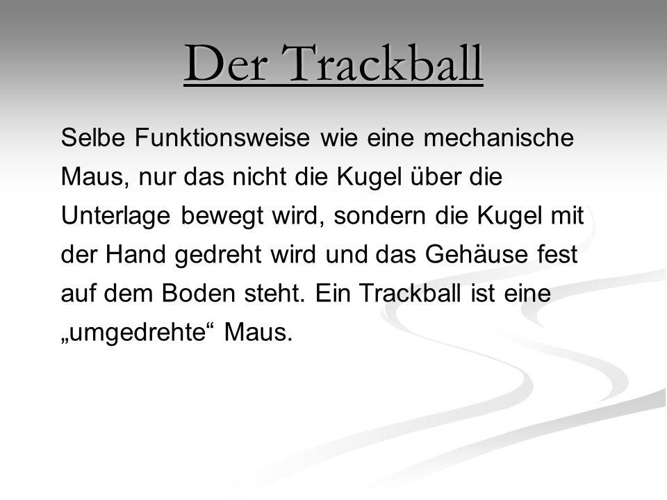 Der Trackball Selbe Funktionsweise wie eine mechanische Maus, nur das nicht die Kugel über die Unterlage bewegt wird, sondern die Kugel mit der Hand g