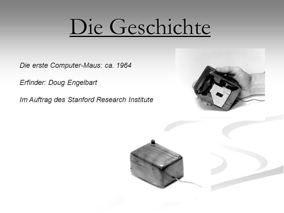 Die erste Computer-Maus: ca. 1964 Erfinder: Doug Engelbart Im Auftrag des Stanford Research Institute Die Geschichte