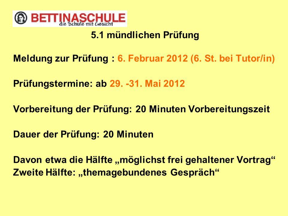 5.1 mündlichen Prüfung Meldung zur Prüfung : 6. Februar 2012 (6. St. bei Tutor/in) Prüfungstermine: ab 29. -31. Mai 2012 Vorbereitung der Prüfung: 20