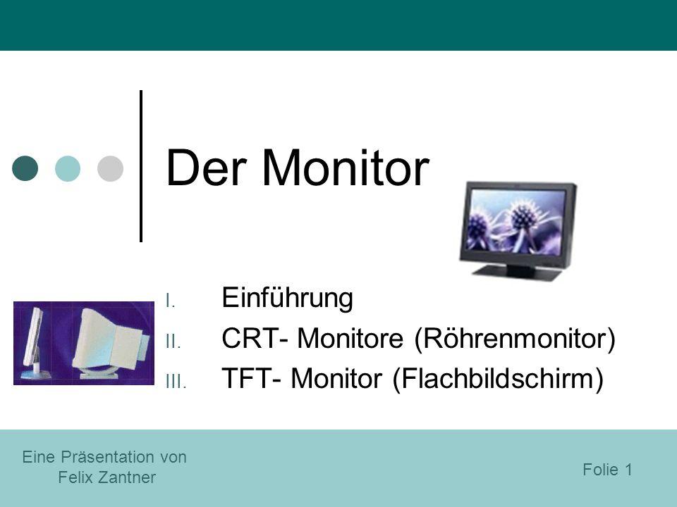 Der Monitor I. Einführung II. CRT- Monitore (Röhrenmonitor) III. TFT- Monitor (Flachbildschirm) Eine Präsentation von Felix Zantner Folie 1