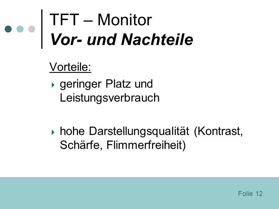 TFT – Monitor Vor- und Nachteile Vorteile: geringer Platz und Leistungsverbrauch hohe Darstellungsqualität (Kontrast, Schärfe, Flimmerfreiheit) Folie