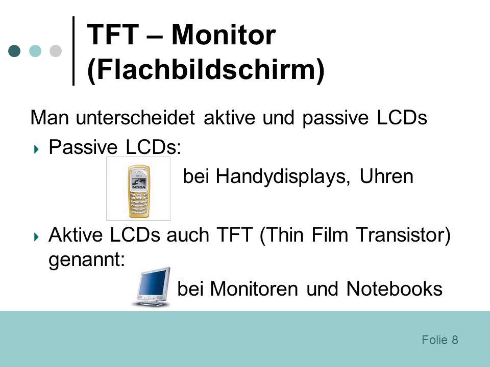 TFT – Monitor (Flachbildschirm) Man unterscheidet aktive und passive LCDs Passive LCDs: bei Handydisplays, Uhren Aktive LCDs auch TFT (Thin Film Trans