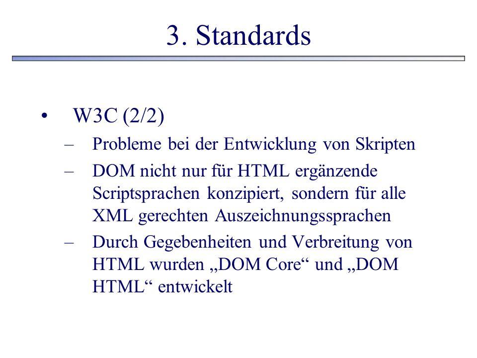 3. Standards W3C (2/2) –Probleme bei der Entwicklung von Skripten –DOM nicht nur für HTML ergänzende Scriptsprachen konzipiert, sondern für alle XML g