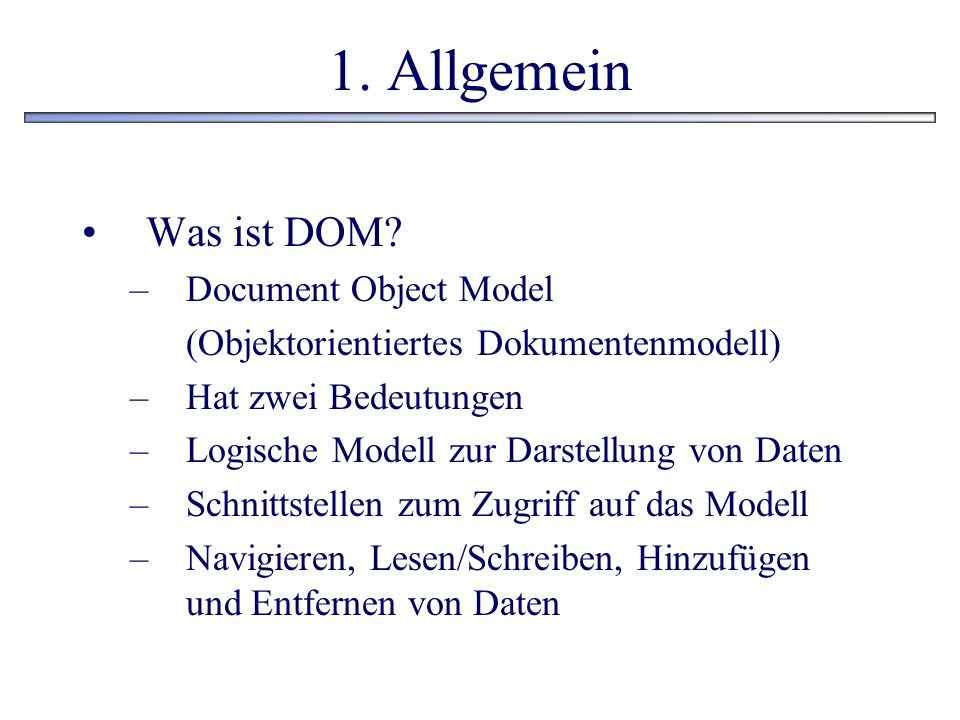 1. Allgemein Was ist DOM? –Document Object Model (Objektorientiertes Dokumentenmodell) –Hat zwei Bedeutungen –Logische Modell zur Darstellung von Date