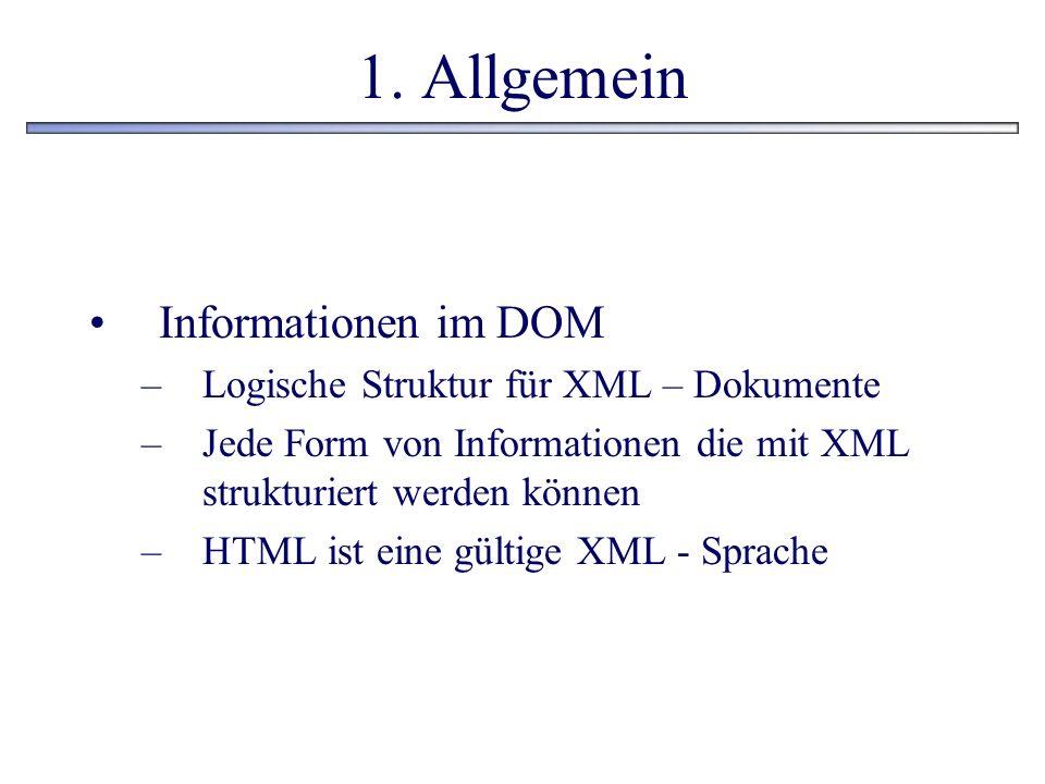 1. Allgemein Informationen im DOM –Logische Struktur für XML – Dokumente –Jede Form von Informationen die mit XML strukturiert werden können –HTML ist