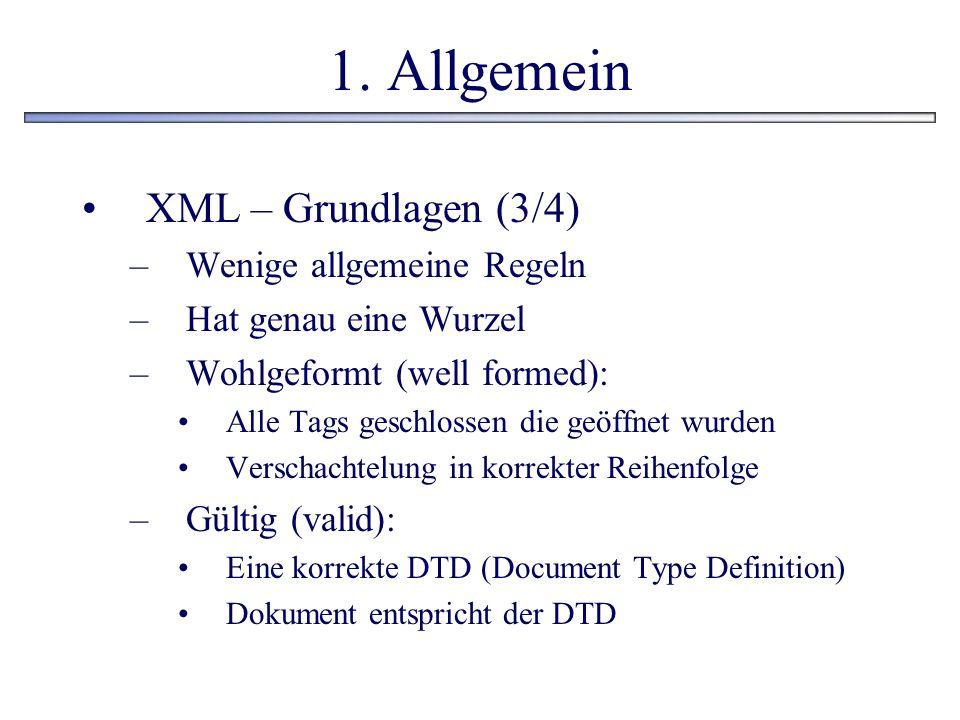 1. Allgemein XML – Grundlagen (3/4) –Wenige allgemeine Regeln –Hat genau eine Wurzel –Wohlgeformt (well formed): Alle Tags geschlossen die geöffnet wu