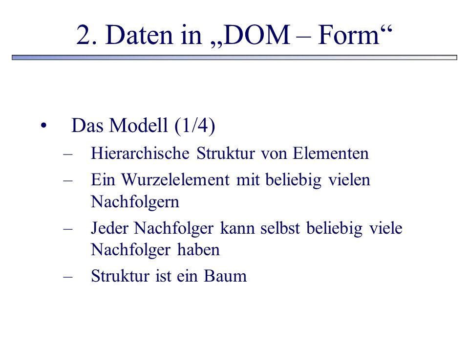 2. Daten in DOM – Form Das Modell (1/4) –Hierarchische Struktur von Elementen –Ein Wurzelelement mit beliebig vielen Nachfolgern –Jeder Nachfolger kan