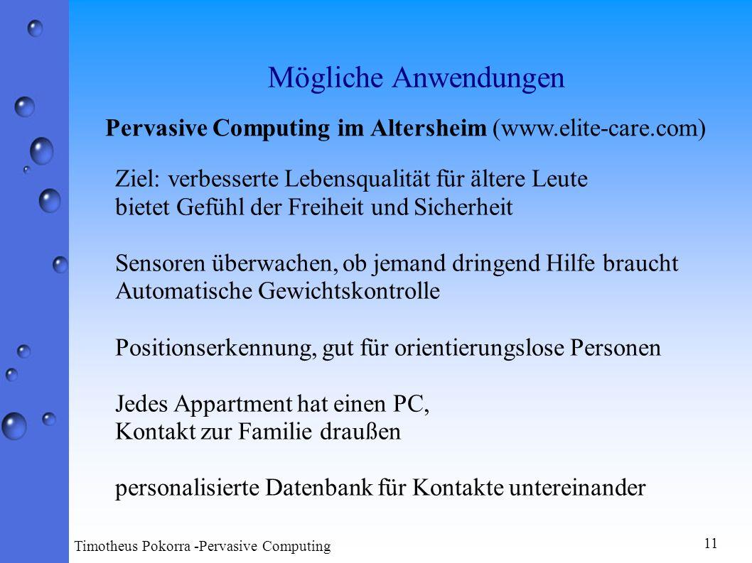 Mögliche Anwendungen 11 Timotheus Pokorra -Pervasive Computing Pervasive Computing im Altersheim (www.elite-care.com) Ziel: verbesserte Lebensqualität