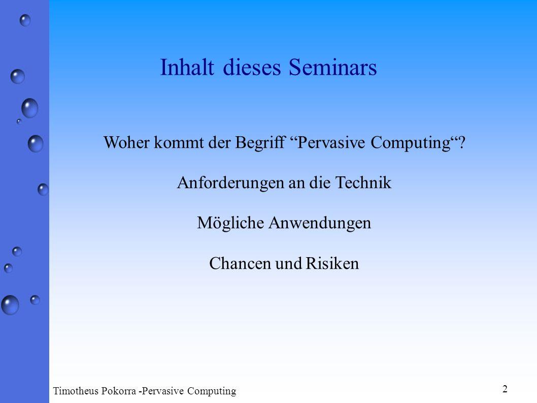 Inhalt dieses Seminars 2 Timotheus Pokorra -Pervasive Computing Woher kommt der Begriff Pervasive Computing? Anforderungen an die Technik Mögliche Anw