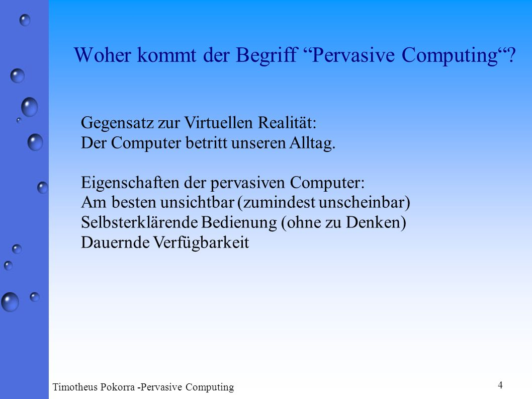 4 Timotheus Pokorra -Pervasive Computing Gegensatz zur Virtuellen Realität: Der Computer betritt unseren Alltag. Eigenschaften der pervasiven Computer