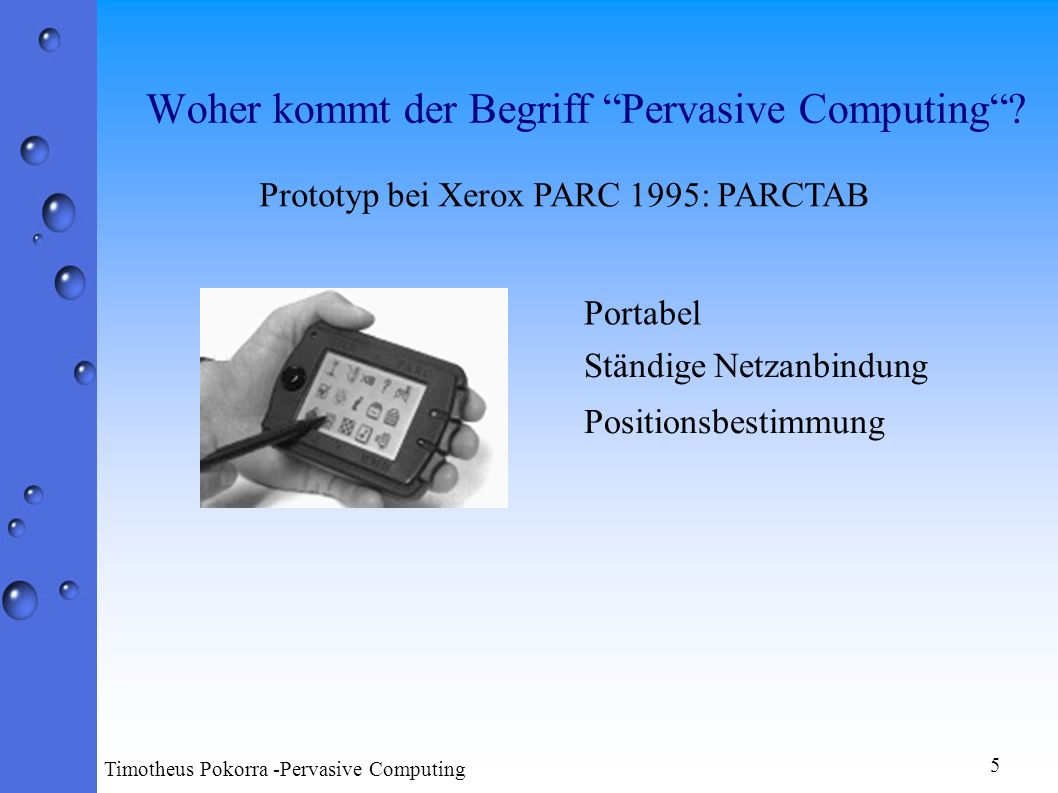 Portabel Ständige Netzanbindung Positionsbestimmung 5 Timotheus Pokorra -Pervasive Computing Prototyp bei Xerox PARC 1995: PARCTAB
