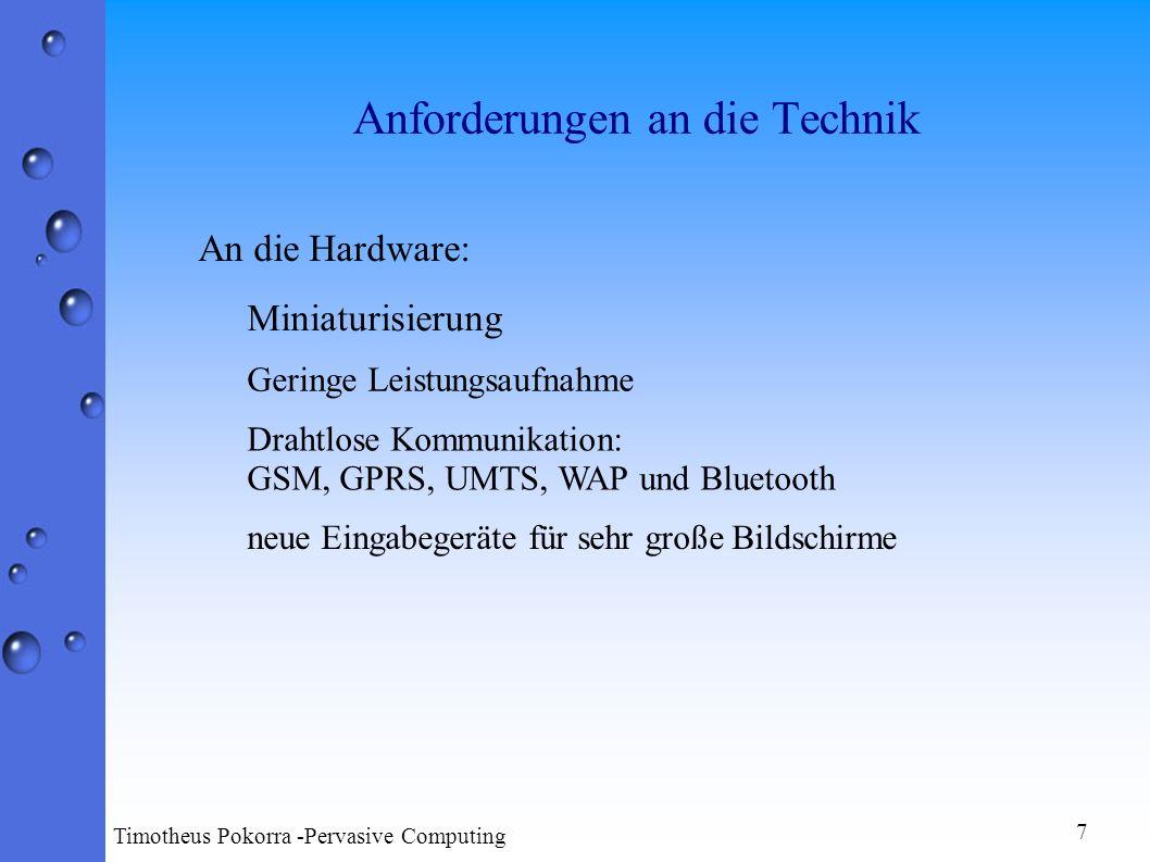 Anforderungen an die Technik An die Hardware: Geringe Leistungsaufnahme Drahtlose Kommunikation: GSM, GPRS, UMTS, WAP und Bluetooth neue Eingabegeräte für sehr große Bildschirme Miniaturisierung 7 Timotheus Pokorra -Pervasive Computing