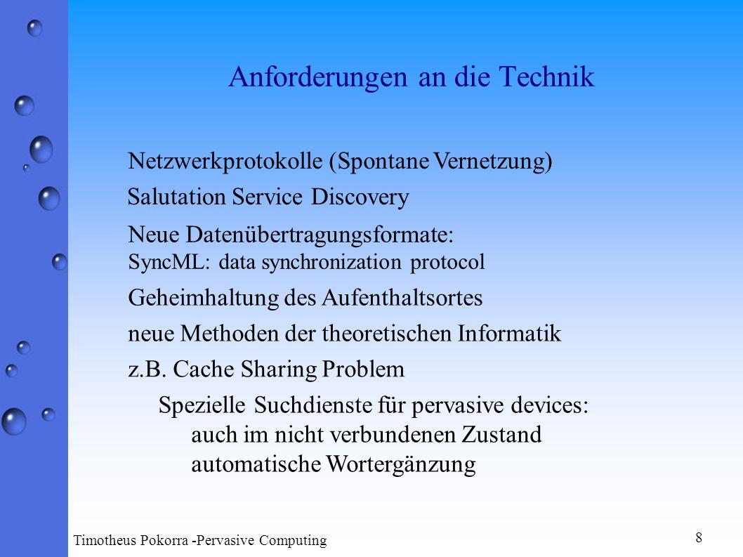 Mögliche Anwendungen Automatische Anrufweiterleitung (Position ist bekannt) Werkzeuge für die gleichzeitige gemeinsame Arbeit an einer Datei Personal Digital Assistants PDA Handys 9 Timotheus Pokorra -Pervasive Computing