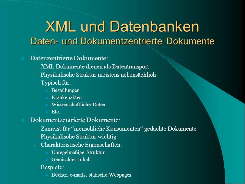 XML und Datenbanken Daten- und Dokumentzentrierte Dokumente Datenzentrierte Dokumente: – XML Dokumente dienen als Datentransport – Physikalische Struktur meistens nebensächlich – Typisch für: Bestellungen Krankenakten Wissenschaftliche Daten Etc.