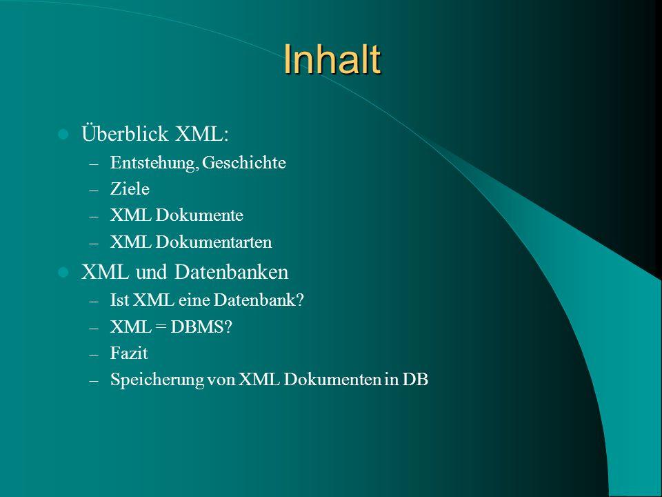 Inhalt Überblick XML: – Entstehung, Geschichte – Ziele – XML Dokumente – XML Dokumentarten XML und Datenbanken – Ist XML eine Datenbank.