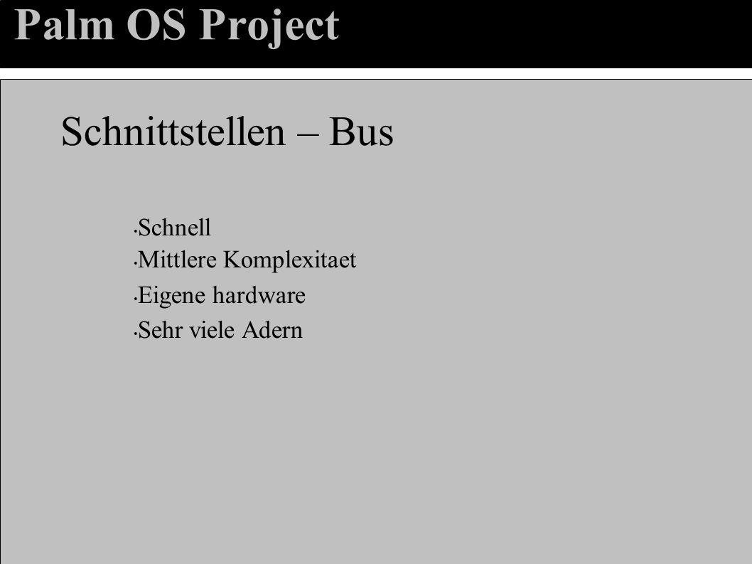 Palm OS Project Schnittstellen – Bus Schnell Mittlere Komplexitaet Eigene hardware Sehr viele Adern