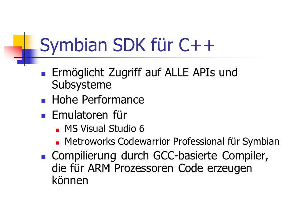Symbian SDK für C++ Ermöglicht Zugriff auf ALLE APIs und Subsysteme Hohe Performance Emulatoren für MS Visual Studio 6 Metroworks Codewarrior Professional für Symbian Compilierung durch GCC-basierte Compiler, die für ARM Prozessoren Code erzeugen können